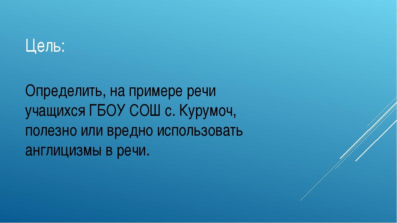 Цель: Определить, на примере речи учащихся ГБОУ СОШ с. Курумоч, полезно или в...