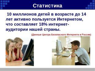 Статистика 10 миллионов детей в возрасте до 14 лет активно пользуется Интерне