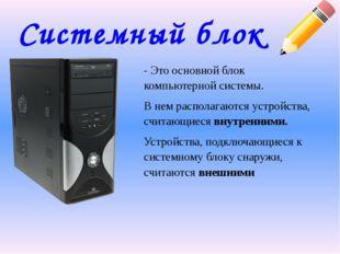 Системный блок - Это основной блок компьютерной системы. В нем располагаются