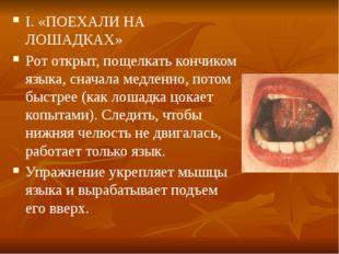 I. «ПОЕХАЛИ НА ЛОШАДКАХ» Рот открыт, пощелкать кончиком языка, сначала медлен