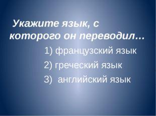 Укажите язык, с которого он переводил… 1) французский язык 2) греческий язык