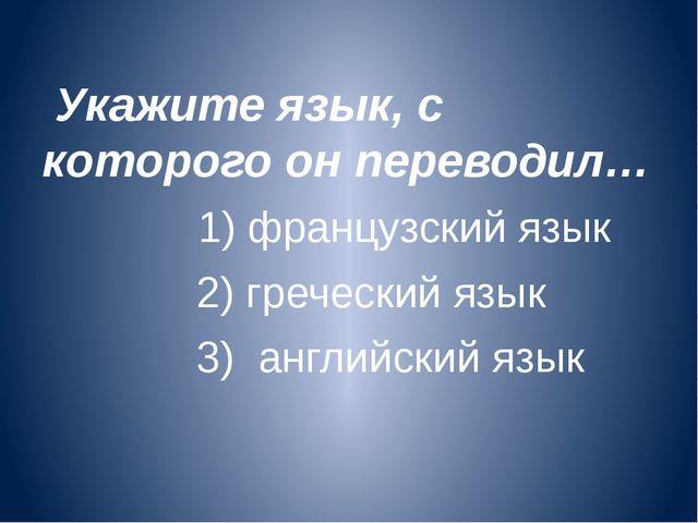 Укажите язык, с которого он переводил… 1) французский язык 2) греческий язык...