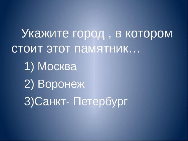 Укажите город , в котором стоит этот памятник… 1) Москва 2) Воронеж 3)Санкт-...