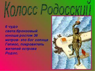 6 чудо света:бронзовый юноша ростом 36 метров- это бог солнца Гелиос, покрови