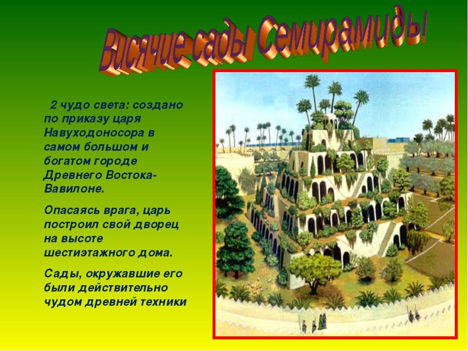 2 чудо света: создано по приказу царя Навуходоносора в самом большом и богат...