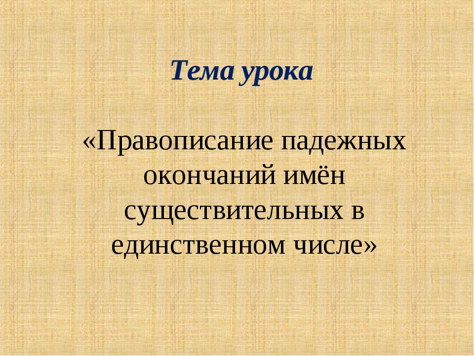 Тема урока «Правописание падежных окончаний имён существительных в единственн...