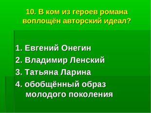 10. В ком из героев романа воплощён авторский идеал? 1. Евгений Онегин 2. Вла