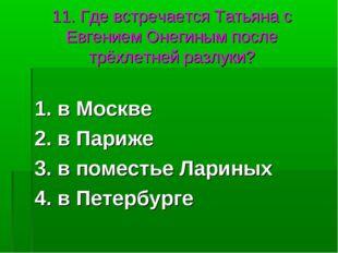 11. Где встречается Татьяна с Евгением Онегиным после трёхлетней разлуки? 1.