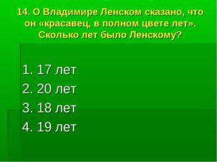14. О Владимире Ленском сказано, что он «красавец, в полном цвете лет». Сколь