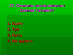 17. Сколько писем написал Онегин Татьяне? 1. Одно 2. Три 3. Пять 4. Ни одного