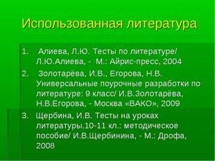 Использованная литература 1. Алиева, Л.Ю. Тесты по литературе/ Л.Ю.Алиева, -
