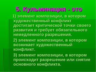 5. Кульминация - это 1) элемент композиции, в котором художественный конфликт