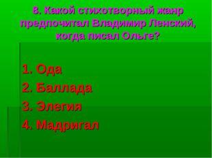 8. Какой стихотворный жанр предпочитал Владимир Ленский, когда писал Ольге? 1