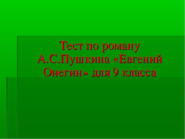 Тест по роману А.С.Пушкина «Евгений Онегин» для 9 класса
