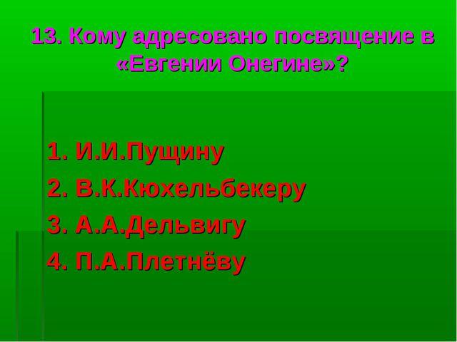 13. Кому адресовано посвящение в «Евгении Онегине»? 1. И.И.Пущину 2. В.К.Кюхе...