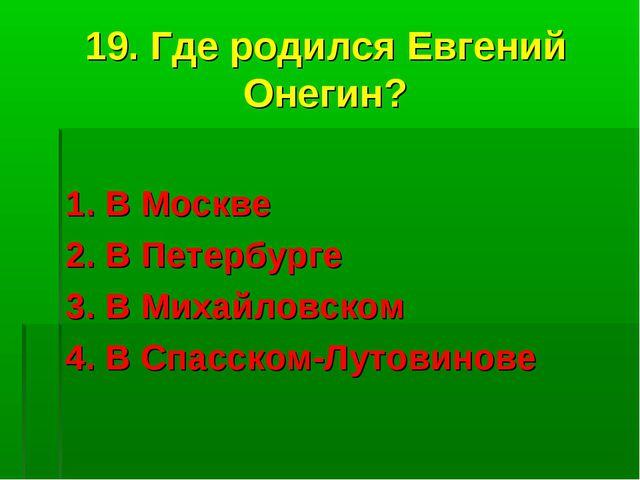 19. Где родился Евгений Онегин? 1. В Москве 2. В Петербурге 3. В Михайловском...