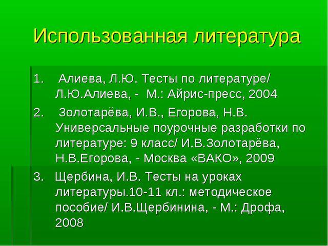 Использованная литература 1. Алиева, Л.Ю. Тесты по литературе/ Л.Ю.Алиева, -...