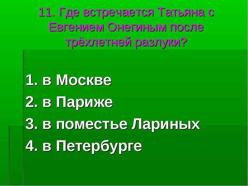 11. Где встречается Татьяна с Евгением Онегиным после трёхлетней разлуки? 1....