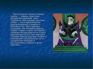 Протагонисты ( враги) главных героев — темные, злые силы (Кащей Бессмертный,