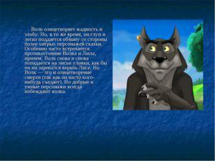 Волк олицетворяет жадность и злобу. Но, в то же время, он глуп и легко подда