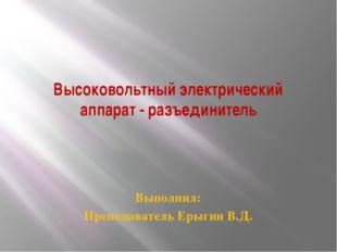 Высоковольтный электрический аппарат - разъединитель Выполнил: Преподаватель