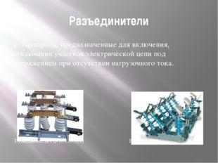 Разъединители это аппараты, предназначенные для включения, отключения участко
