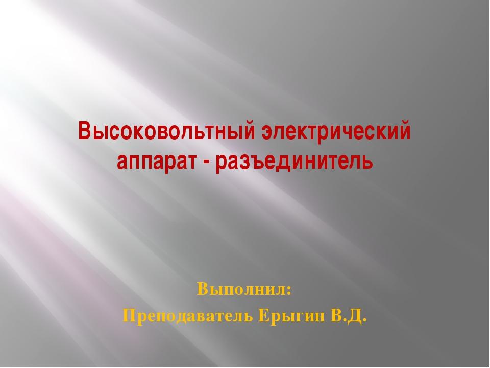 Высоковольтный электрический аппарат - разъединитель Выполнил: Преподаватель...