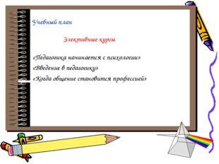 Учебный план Элективные курсы «Педагогика начинается с психологии» «Введение