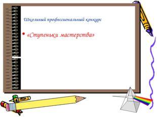 Школьный профессиональный конкурс «Ступеньки мастерства»