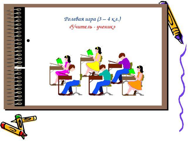 Ролевая игра (3 – 4 кл.) «Учитель - ученик»