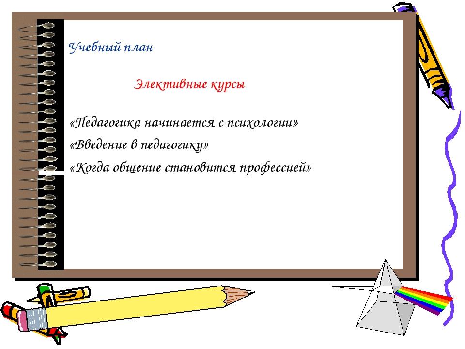 Учебный план Элективные курсы «Педагогика начинается с психологии» «Введение...