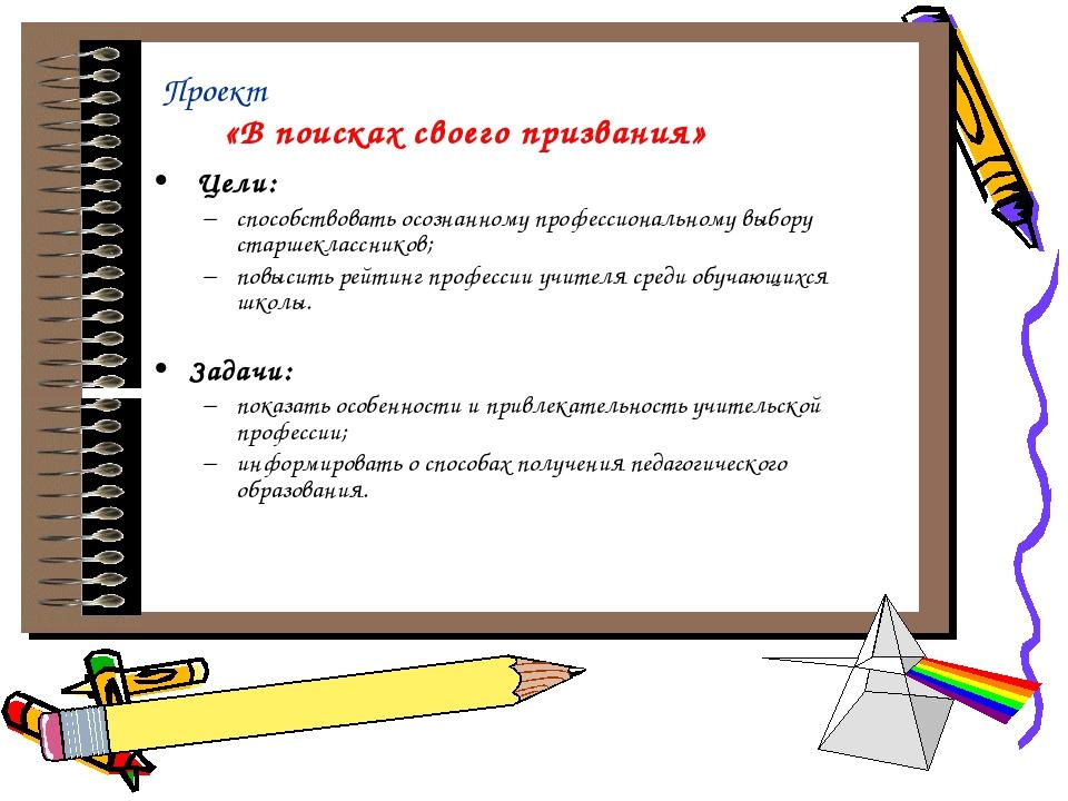 Проект «В поисках своего призвания» Цели: способствовать осознанному професс...