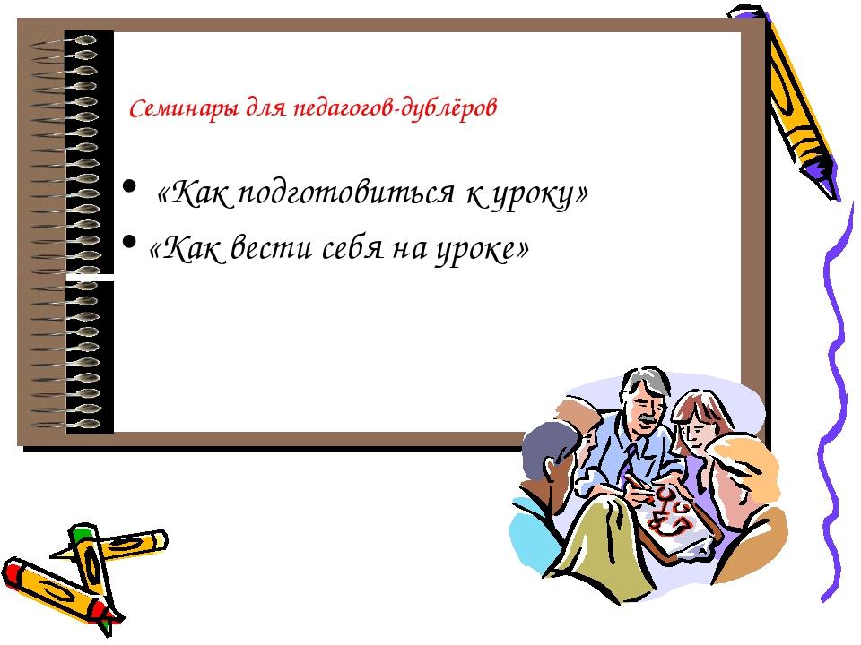 Семинары для педагогов-дублёров «Как подготовиться к уроку» «Как вести себя...