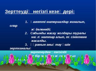 Зерттеудің негізгі кезеңдері: 1. Қажетті материалдар жиналып, олар жүйеленеді