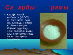 Сақар - Калий карбонаты (К2СО3) - ақ түсті ұнтақ, суда жақсы ериді. Өсімдік к