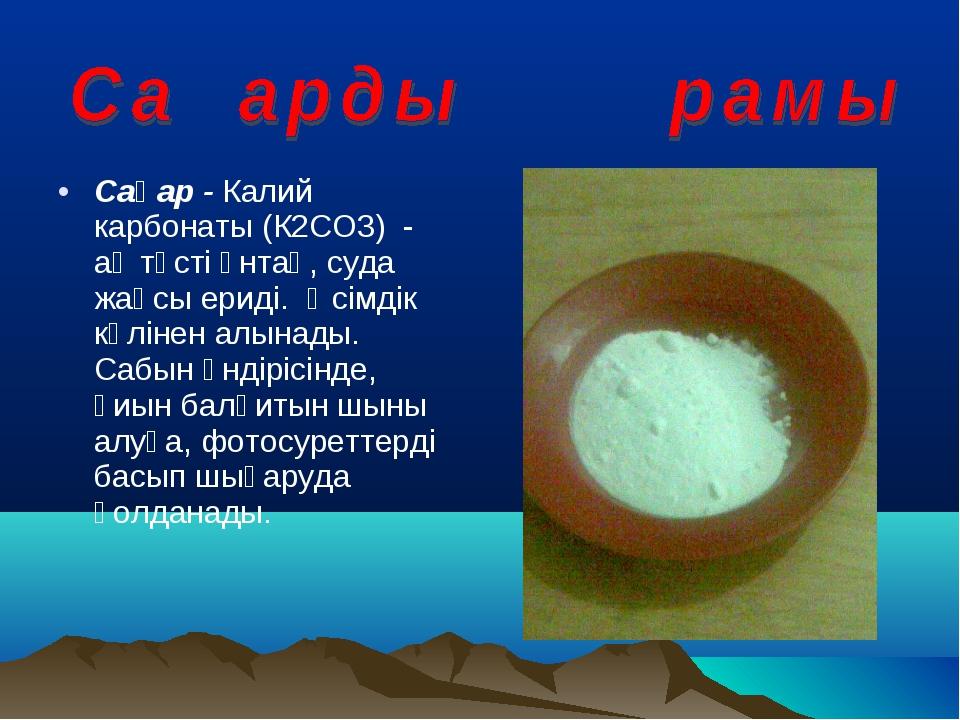 Сақар - Калий карбонаты (К2СО3) - ақ түсті ұнтақ, суда жақсы ериді. Өсімдік к...