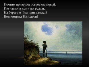 Почтим приветом остров одинокой, Где часто, в думу погружон, На берегу о Фран