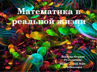Математика в реальной жизни Локтева Фериде Рустамовна МБОУ «СОШ №20» г.Чебокс