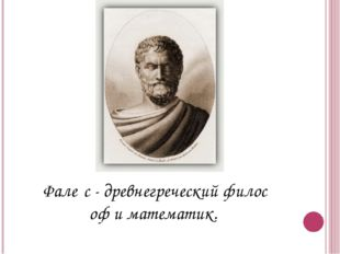 Фале́с-древнегреческийфилософ и математик.