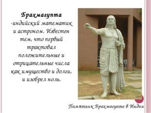 Брахмагупта -индийский математик и астроном. Известен тем, что первый трактов