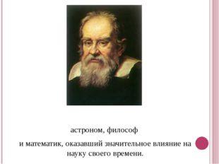 Галиле́о Галиле́й-итальянский физик,механик, астроном,философ иматем