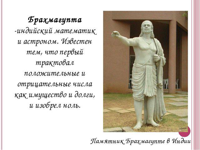 Брахмагупта -индийский математик и астроном. Известен тем, что первый трактов...