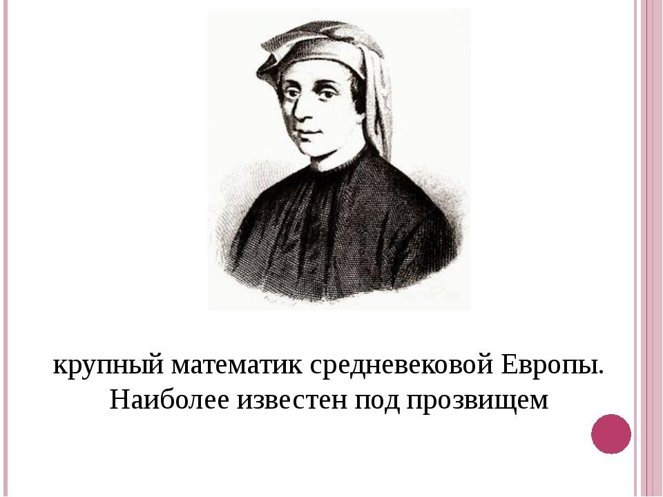 Леона́рдо Пиза́нский- первый крупныйматематиксредневековой Европы. Наибол...