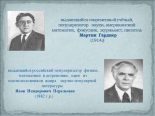 выдающийся российский популяризатор физики, математики и астрономии, один из