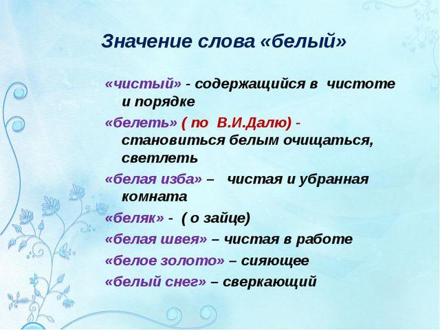 Значение слова «белый» «чистый» - содержащийся в чистоте и порядке «белеть» (...
