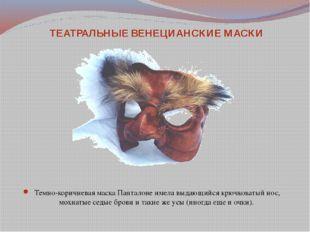 Темно-коричневая маска Панталоне имела выдающийся крючковатый нос, мохнатые с