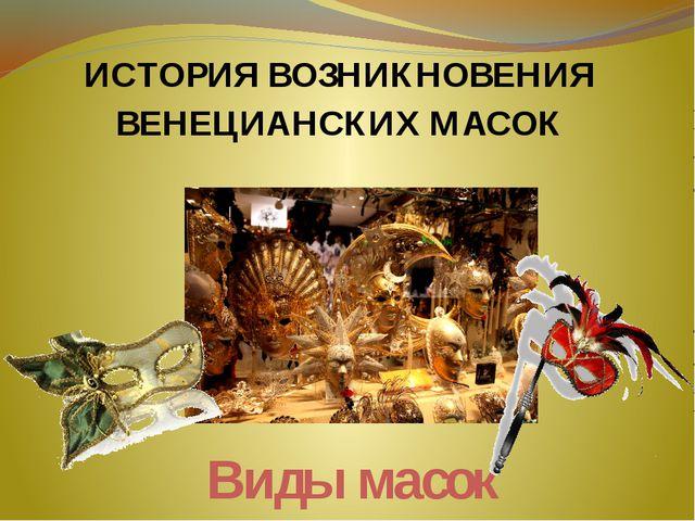 Виды масок ИСТОРИЯ ВОЗНИКНОВЕНИЯ ВЕНЕЦИАНСКИХ МАСОК
