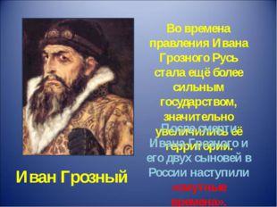 Иван Грозный Во времена правления Ивана Грозного Русь стала ещё более сильным