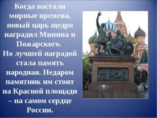 Когда настали мирные времена, новый царь щедро наградил Минина и Пожарского.