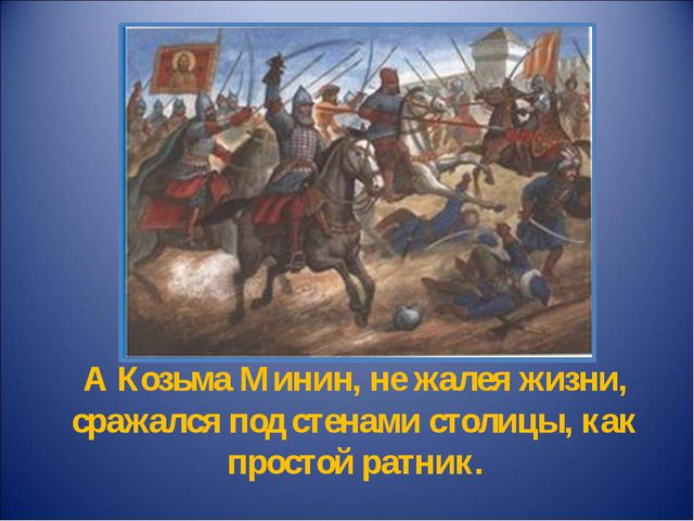 А Козьма Минин, не жалея жизни, сражался под стенами столицы, как простой рат...